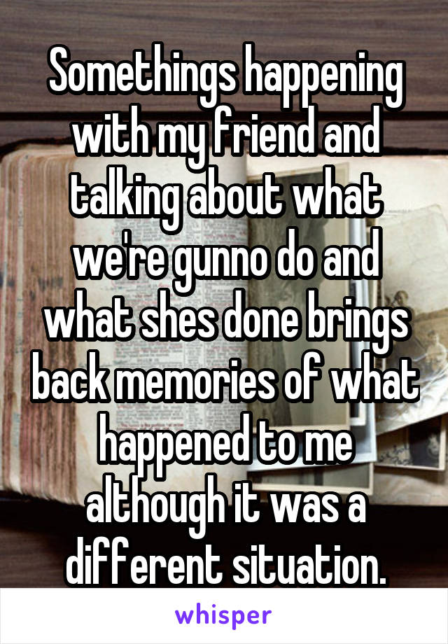 Somethings happening with my friend and talking about what we're gunno do and what shes done brings back memories of what happened to me although it was a different situation.