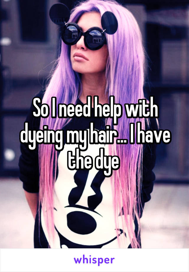 So I need help with dyeing my hair... I have the dye