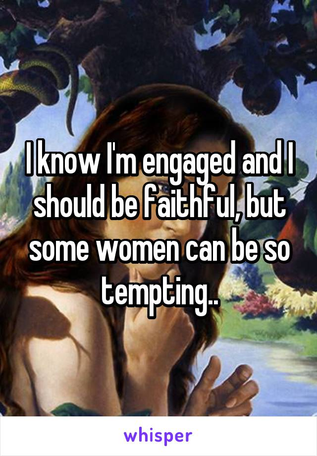I know I'm engaged and I should be faithful, but some women can be so tempting..