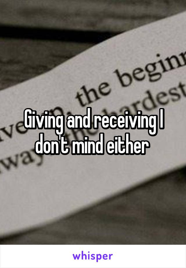 Giving and receiving I don't mind either