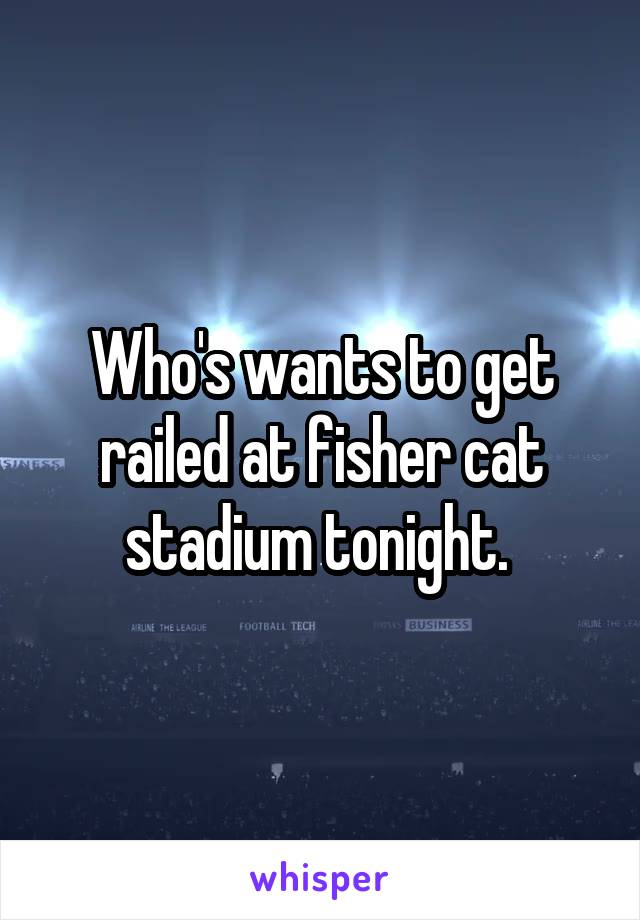 Who's wants to get railed at fisher cat stadium tonight.