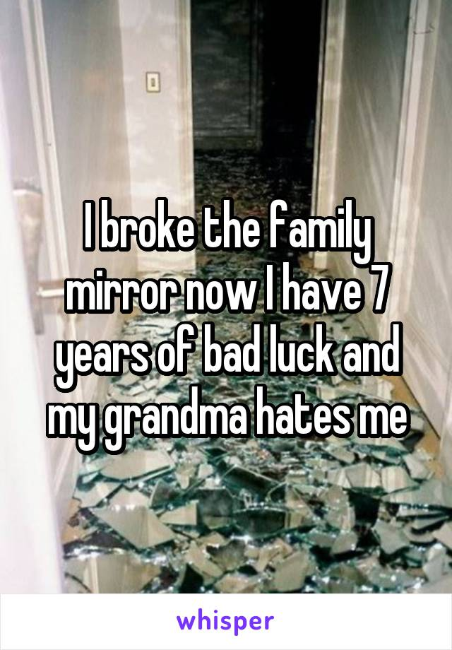 I broke the family mirror now I have 7 years of bad luck and my grandma hates me