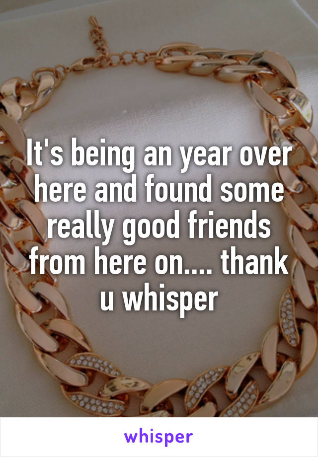 It's being an year over here and found some really good friends from here on.... thank u whisper