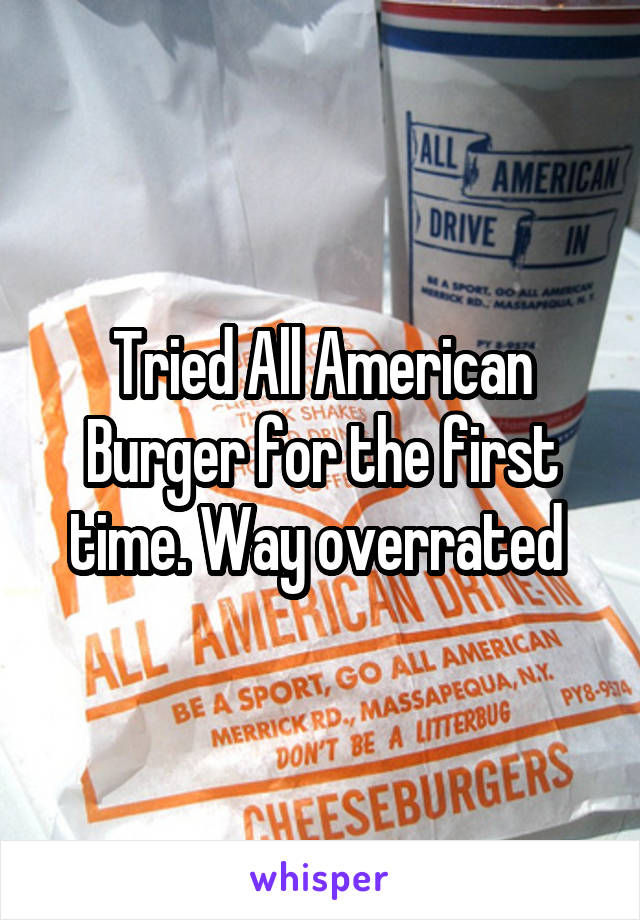 Tried All American Burger for the first time. Way overrated