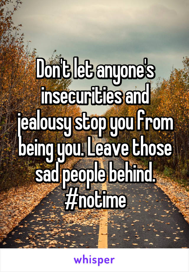 Don't let anyone's insecurities and jealousy stop you from being you. Leave those sad people behind. #notime