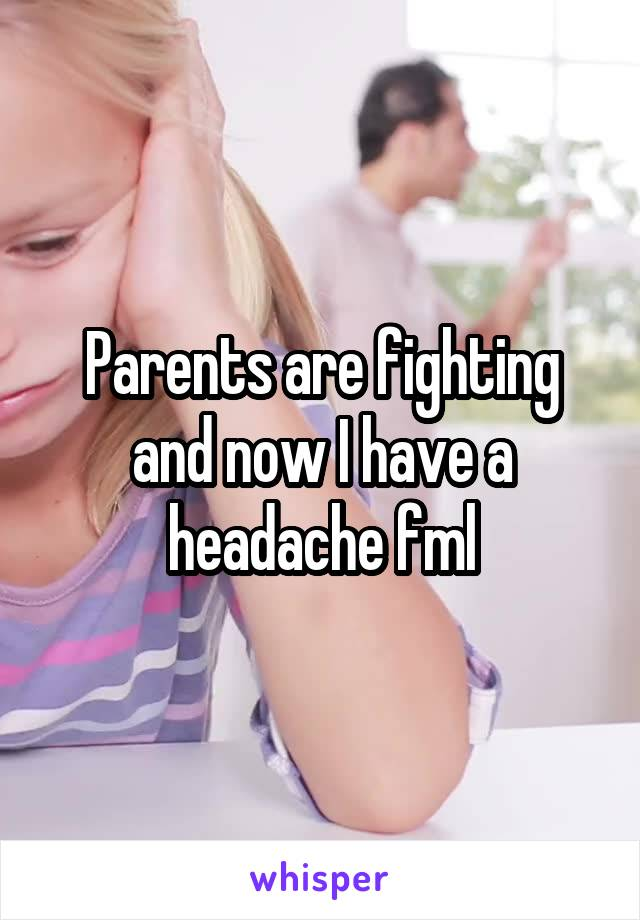 Parents are fighting and now I have a headache fml