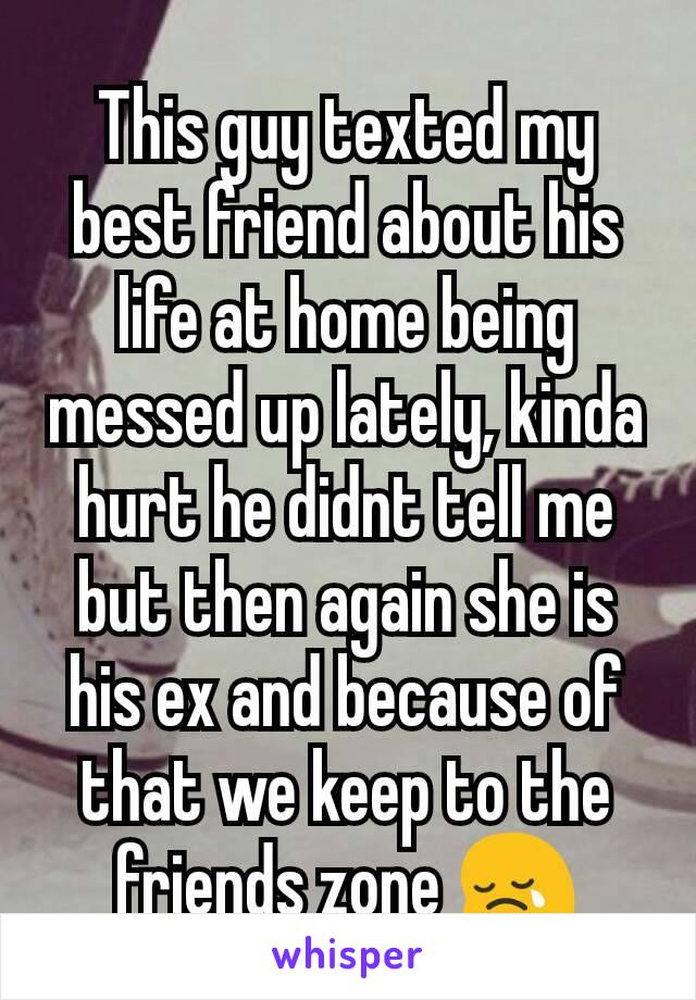 This guy texted my best friend about his life at home being messed up lately, kinda hurt he didnt tell me but then again she is his ex and because of that we keep to the friends zone 😢