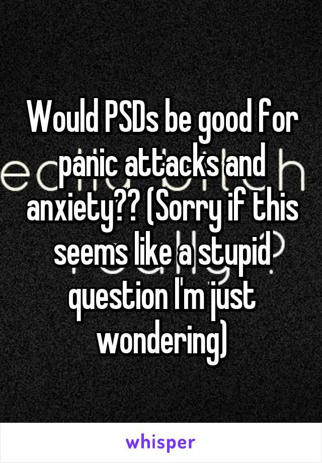 Would PSDs be good for panic attacks and anxiety?? (Sorry if this seems like a stupid question I'm just wondering)