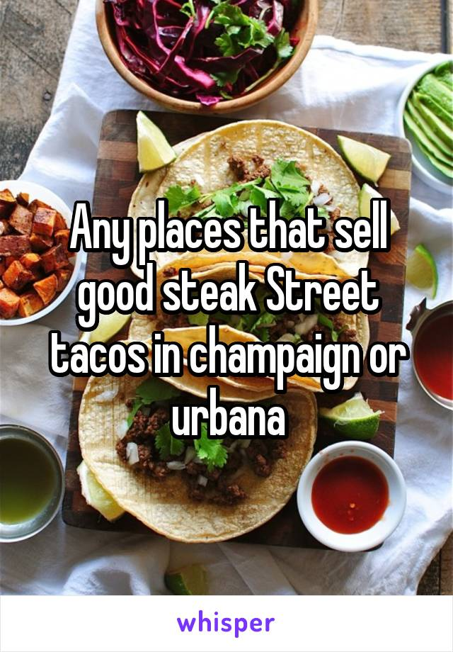 Any places that sell good steak Street tacos in champaign or urbana