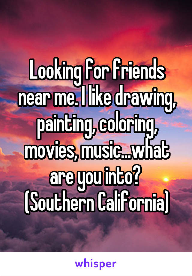 Looking for friends near me. I like drawing, painting, coloring, movies, music...what are you into?  (Southern California)