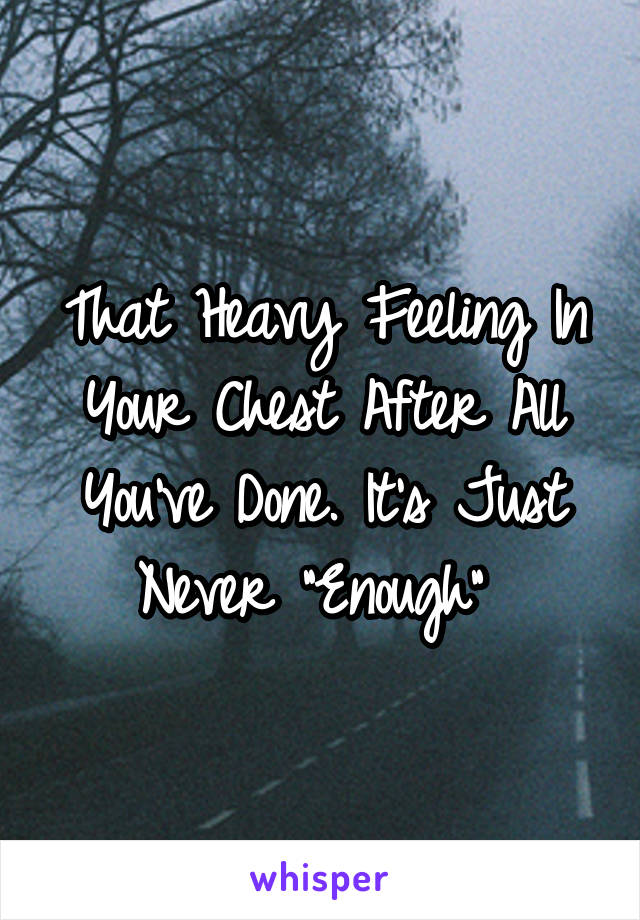 """That Heavy Feeling In Your Chest After All You've Done. It's Just Never """"Enough"""""""