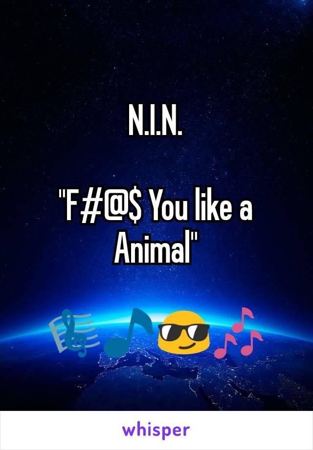 """N.I.N.  """"F#@$ You like a Animal""""  🎼🎵😎🎶"""