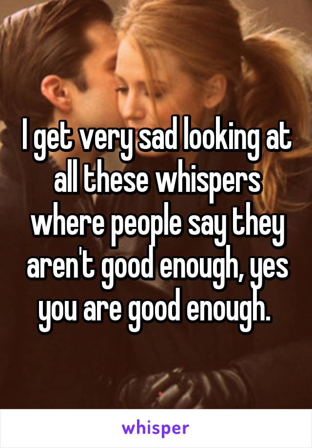 I get very sad looking at all these whispers where people say they aren't good enough, yes you are good enough.