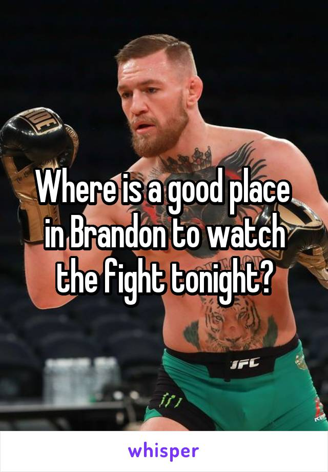 Where is a good place  in Brandon to watch the fight tonight?