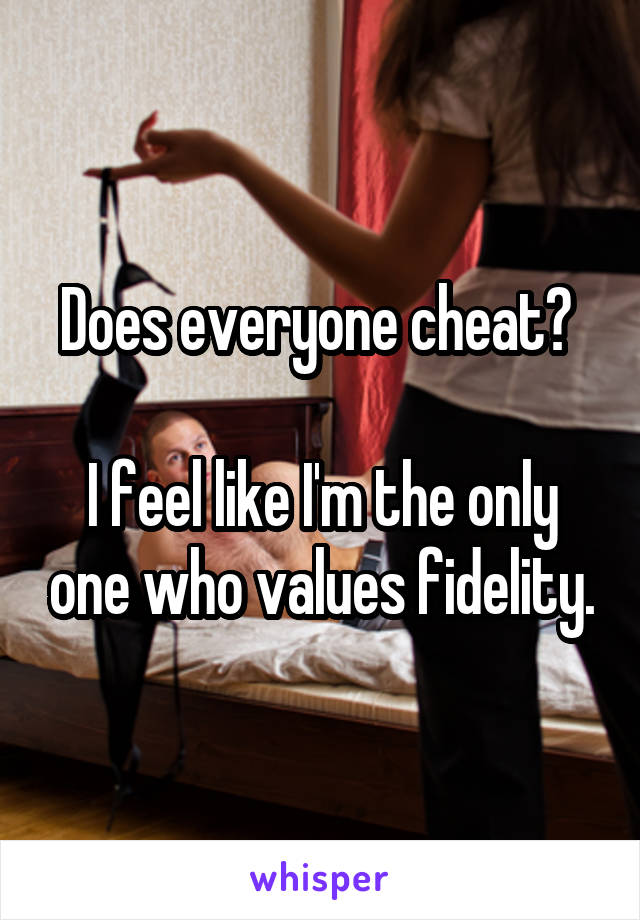Does everyone cheat?   I feel like I'm the only one who values fidelity.