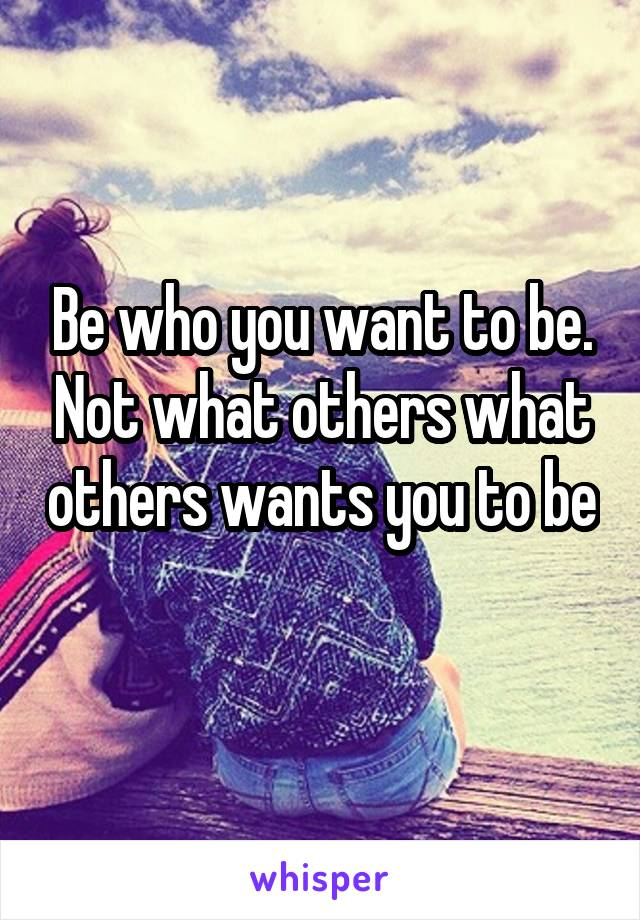 Be who you want to be. Not what others what others wants you to be
