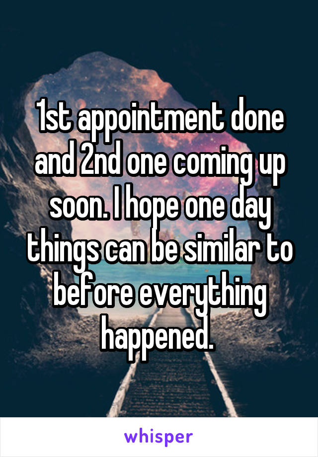 1st appointment done and 2nd one coming up soon. I hope one day things can be similar to before everything happened.
