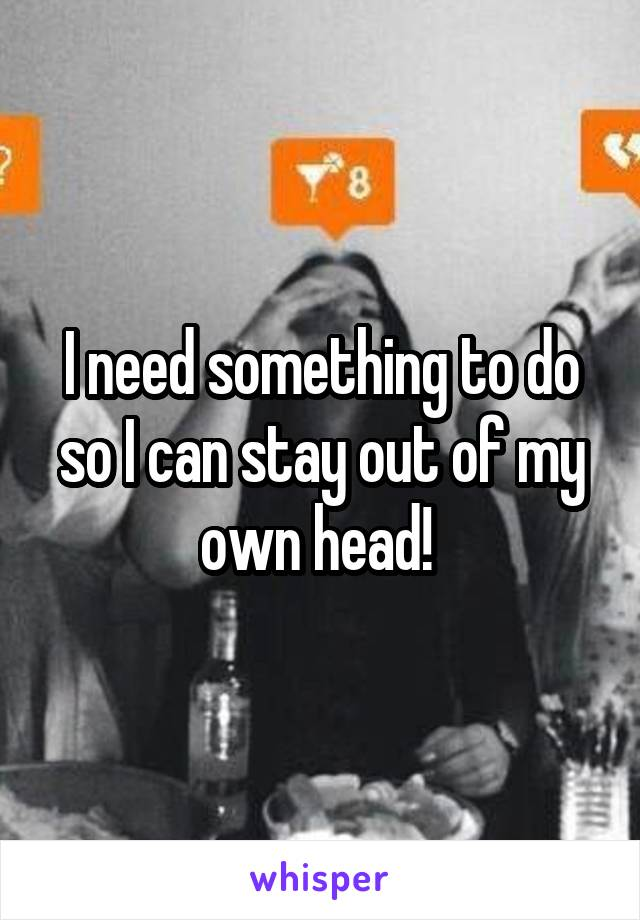 I need something to do so I can stay out of my own head!