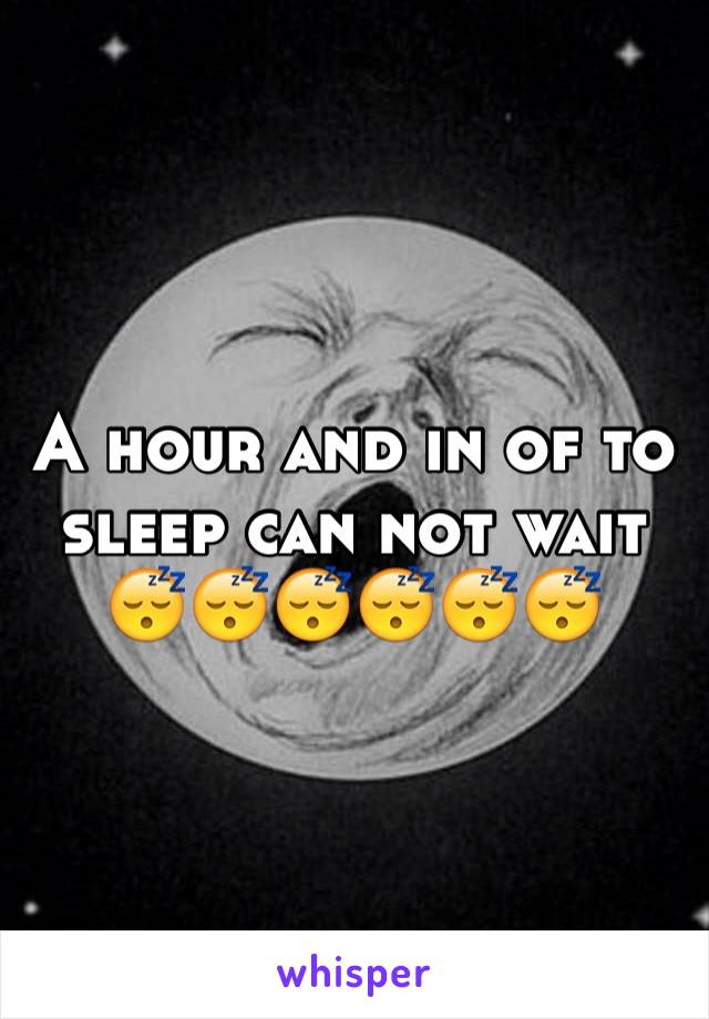 A hour and in of to sleep can not wait 😴😴😴😴😴😴