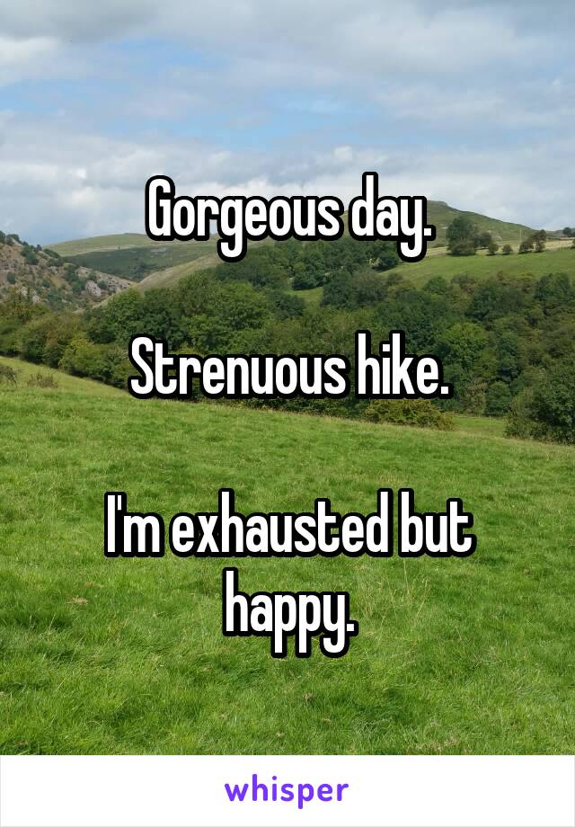 Gorgeous day.  Strenuous hike.  I'm exhausted but happy.