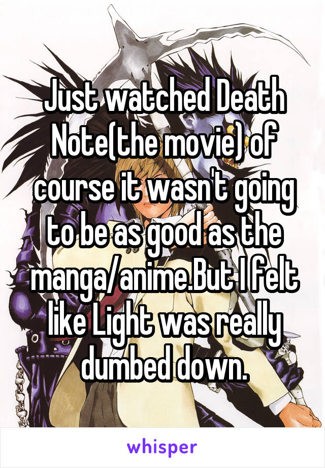 Just watched Death Note(the movie) of course it wasn't going to be as good as the manga/anime.But I felt like Light was really dumbed down.