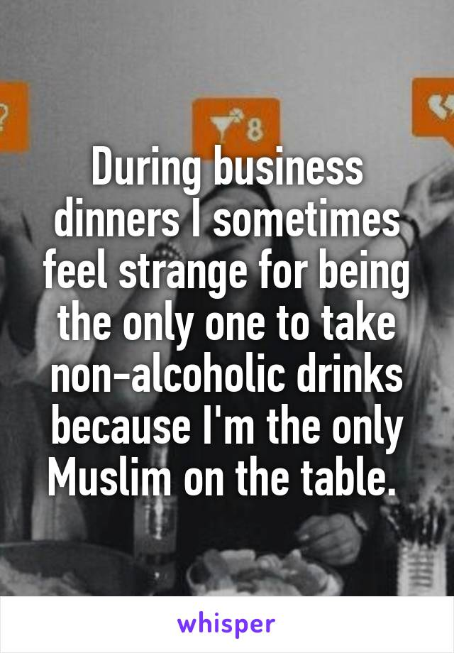 During business dinners I sometimes feel strange for being the only one to take non-alcoholic drinks because I'm the only Muslim on the table.
