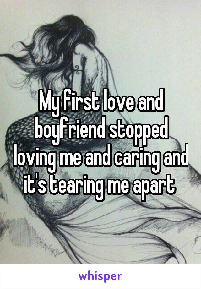 My first love and boyfriend stopped loving me and caring and it's tearing me apart