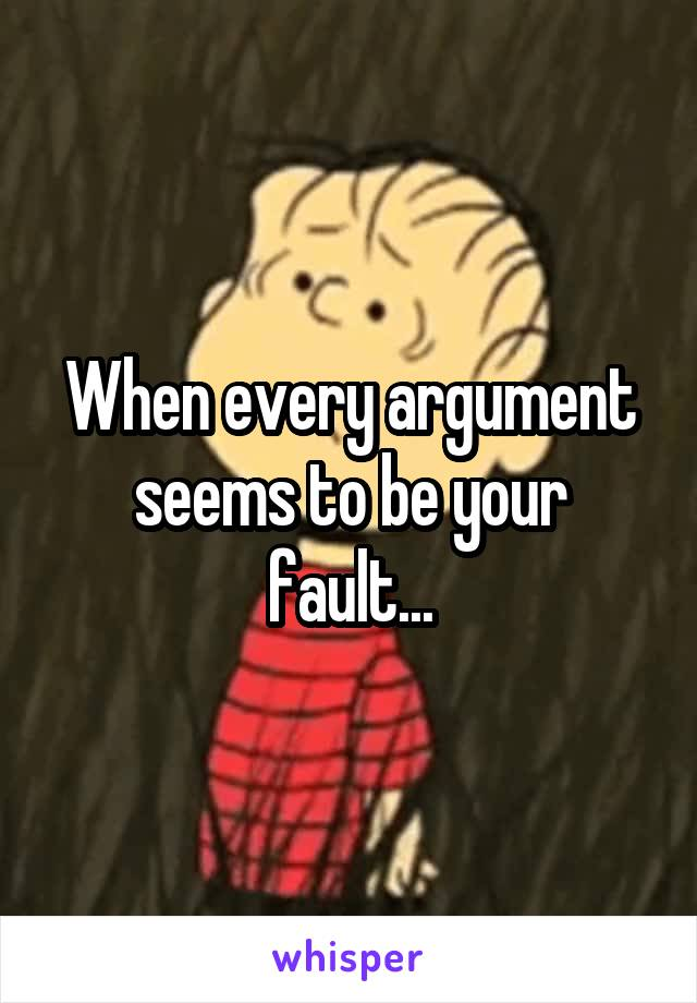 When every argument seems to be your fault...