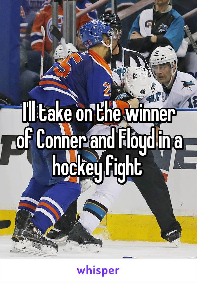 I'll take on the winner of Conner and Floyd in a hockey fight