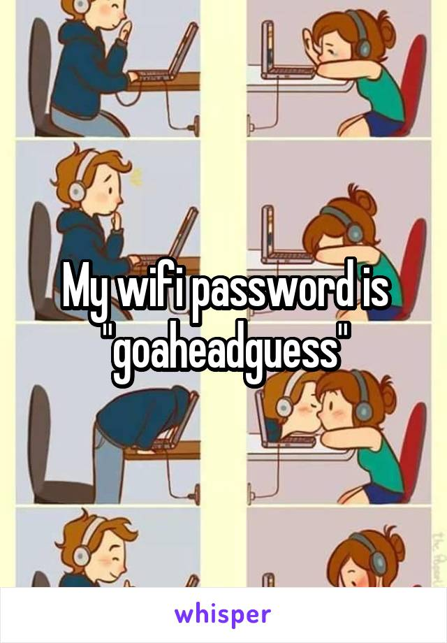 "My wifi password is ""goaheadguess"""
