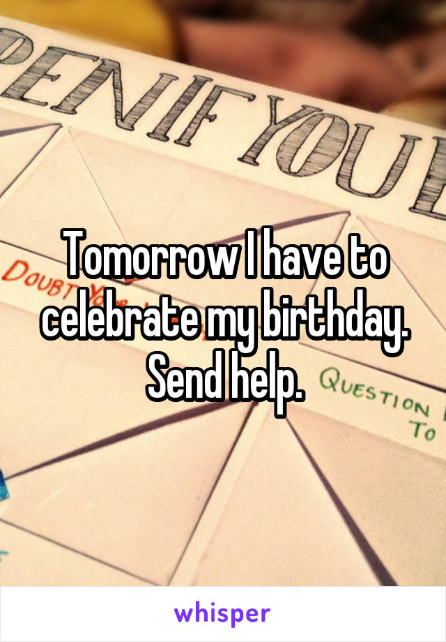 Tomorrow I have to celebrate my birthday. Send help.