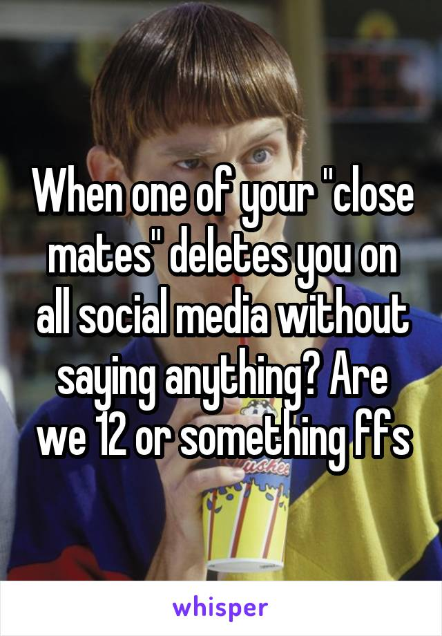 "When one of your ""close mates"" deletes you on all social media without saying anything? Are we 12 or something ffs"