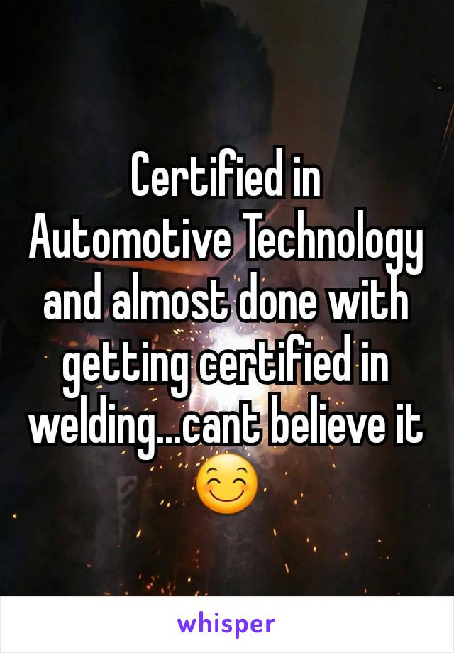 Certified in Automotive Technology and almost done with getting certified in welding...cant believe it 😊