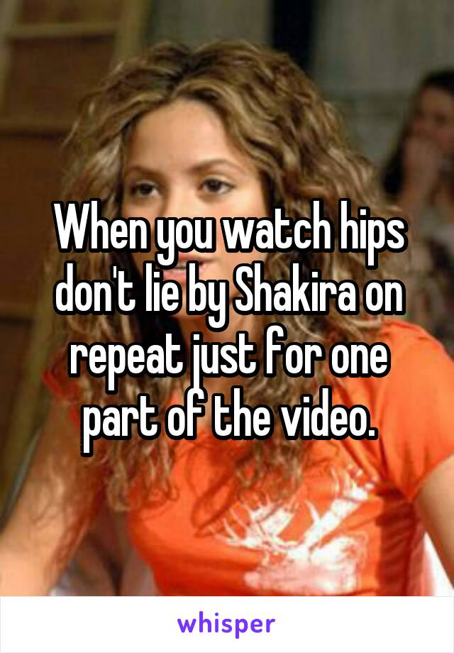 When you watch hips don't lie by Shakira on repeat just for one part of the video.