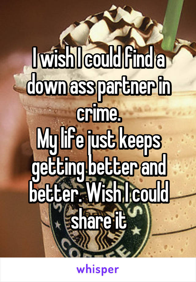 I wish I could find a down ass partner in crime. My life just keeps getting better and better. Wish I could share it