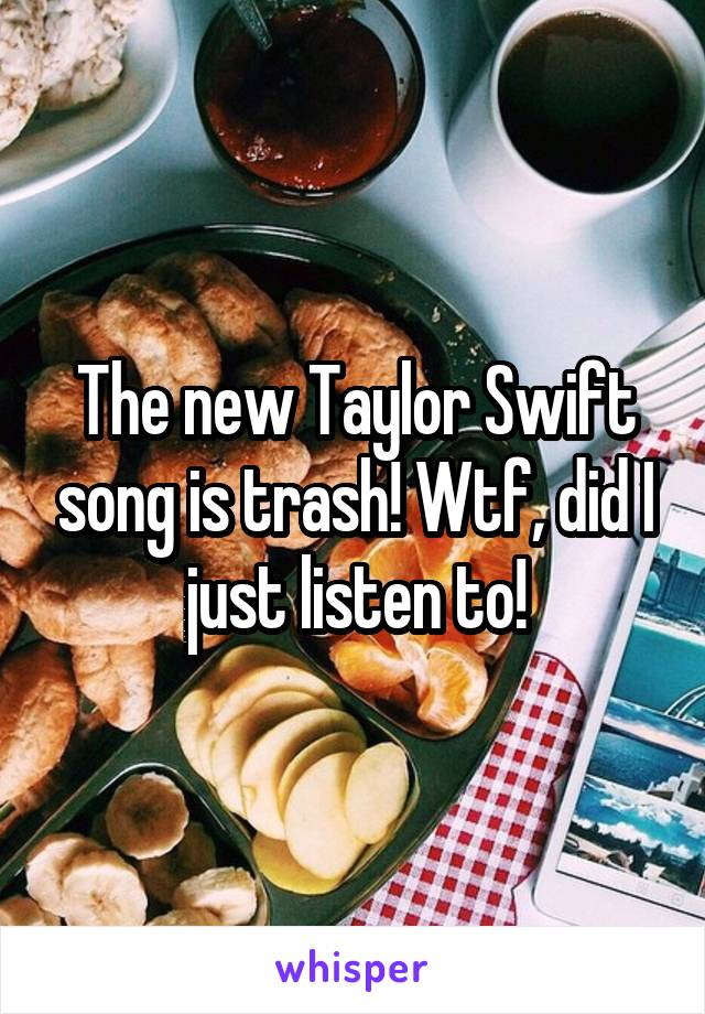 The new Taylor Swift song is trash! Wtf, did I just listen to!