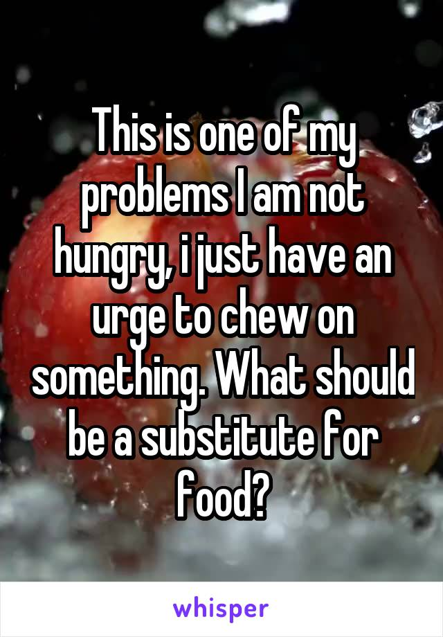 This is one of my problems I am not hungry, i just have an urge to chew on something. What should be a substitute for food?