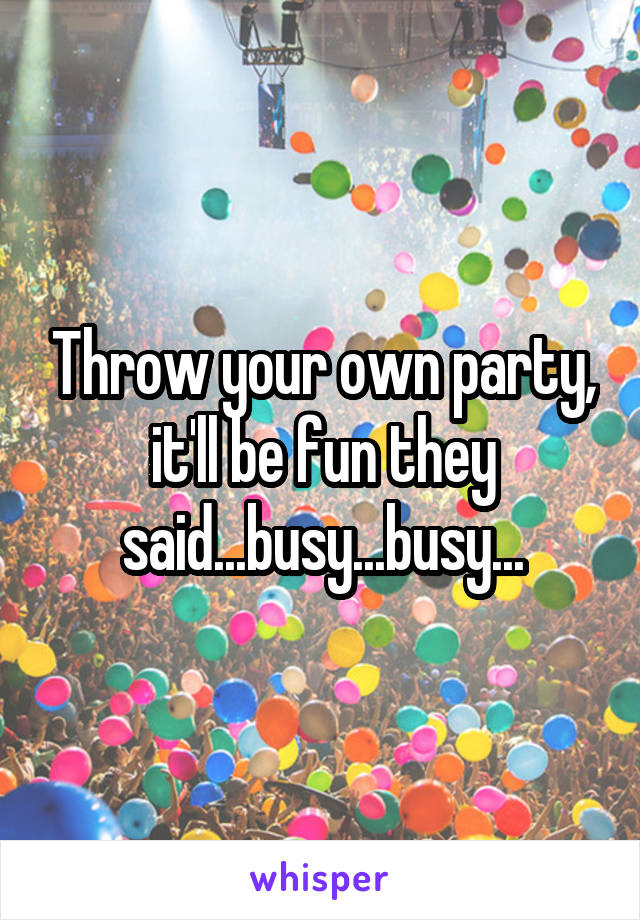 Throw your own party, it'll be fun they said...busy...busy...