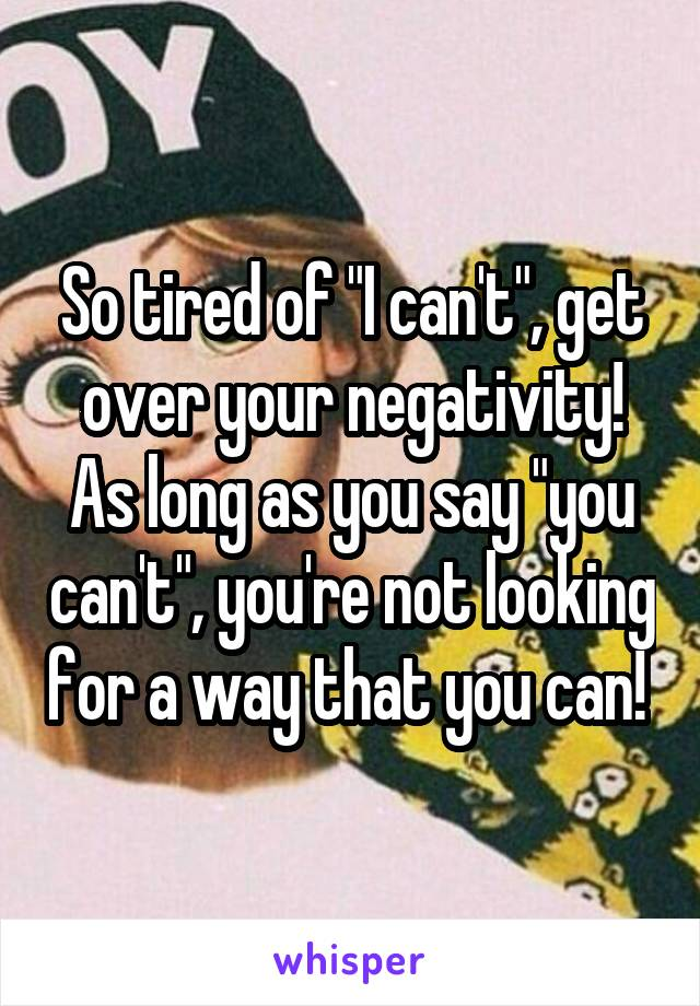 "So tired of ""I can't"", get over your negativity! As long as you say ""you can't"", you're not looking for a way that you can!"