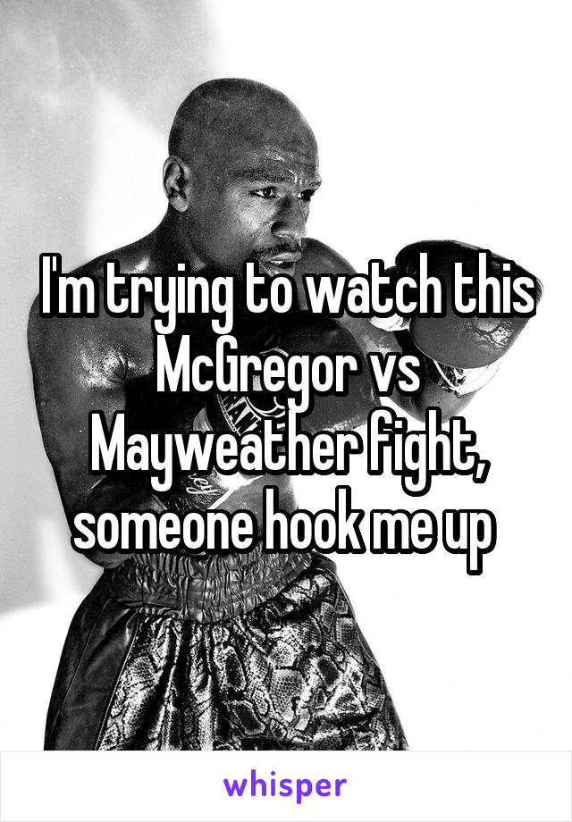 I'm trying to watch this McGregor vs Mayweather fight, someone hook me up