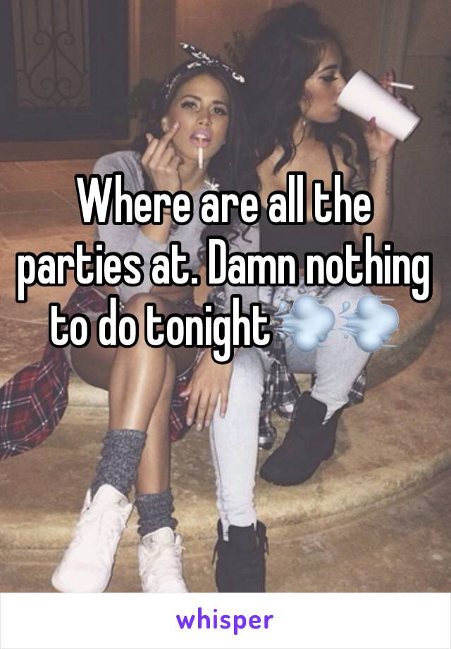 Where are all the parties at. Damn nothing to do tonight💨💨