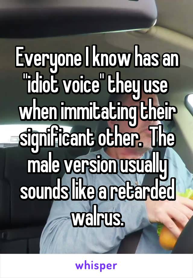 "Everyone I know has an ""idiot voice"" they use  when immitating their significant other.  The male version usually sounds like a retarded walrus."