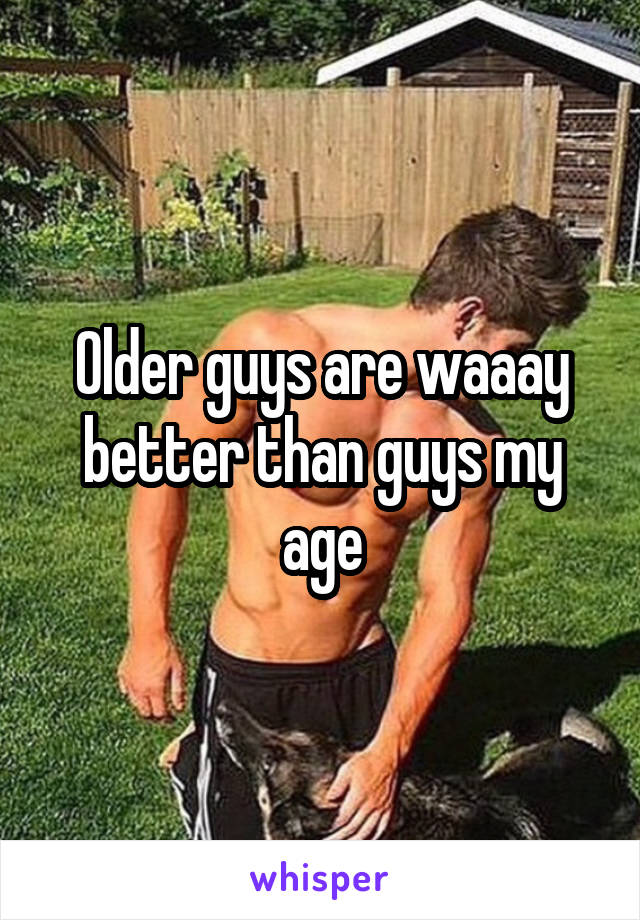 Older guys are waaay better than guys my age