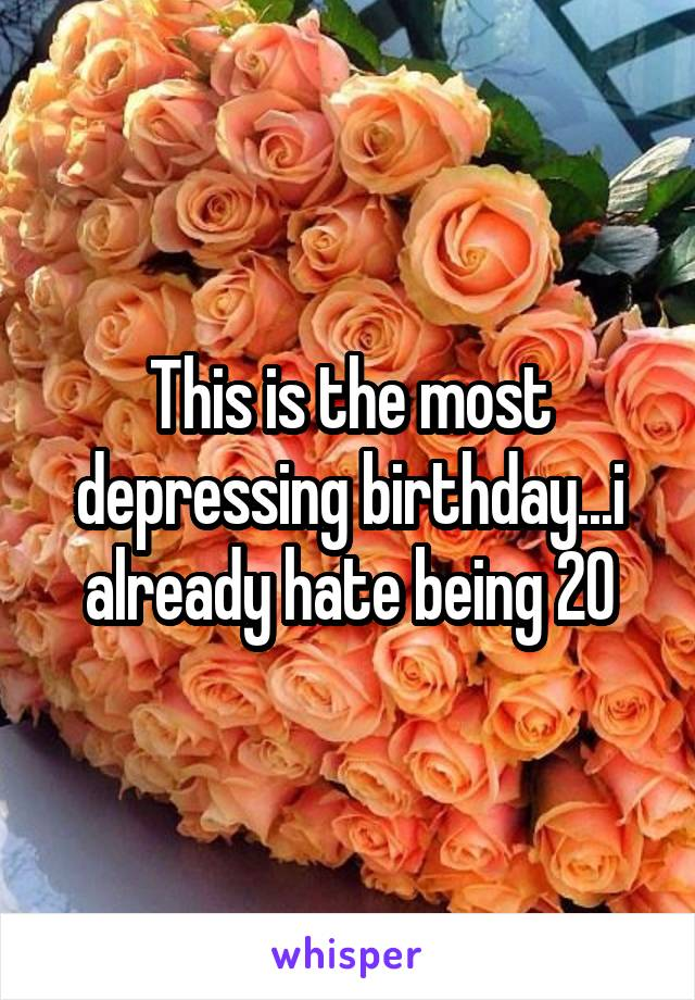 This is the most depressing birthday...i already hate being 20