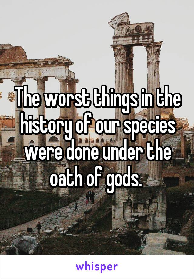 The worst things in the history of our species were done under the oath of gods.