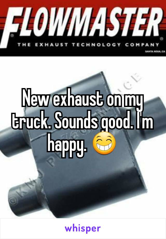 New exhaust on my truck. Sounds good. I'm happy. 😁