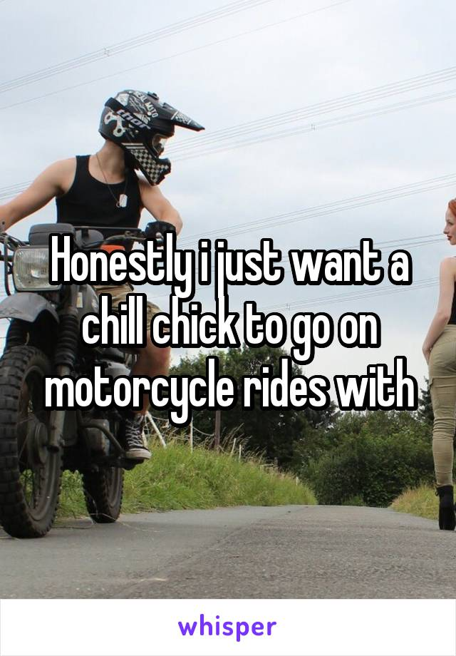 Honestly i just want a chill chick to go on motorcycle rides with