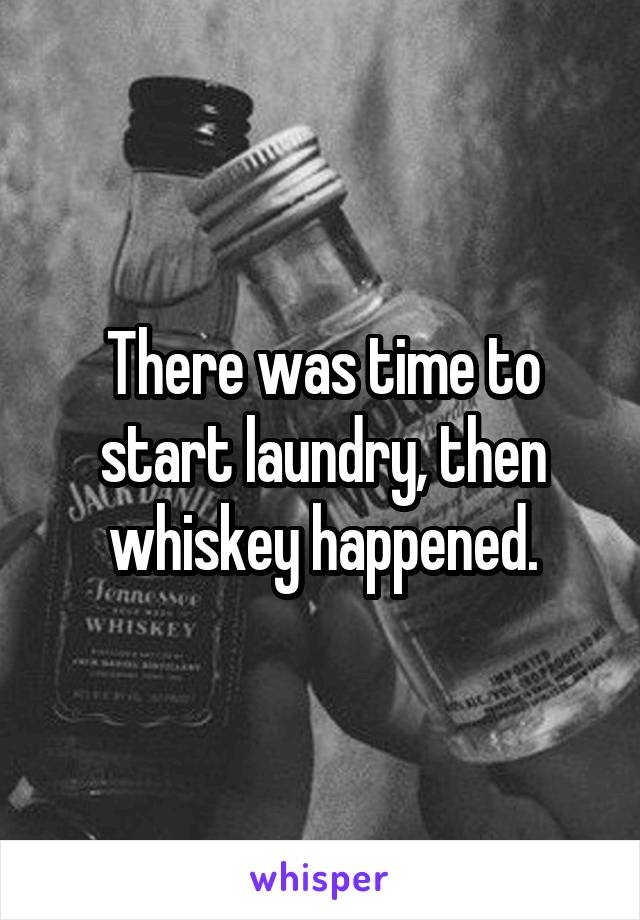 There was time to start laundry, then whiskey happened.