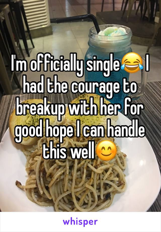 I'm officially single😂 I had the courage to breakup with her for good hope I can handle this well😊