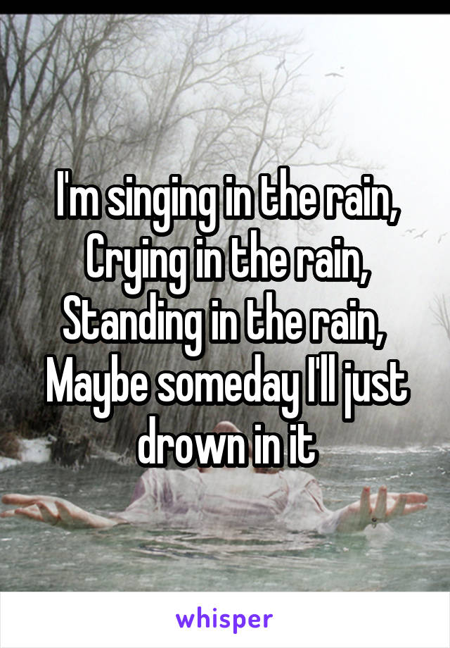I'm singing in the rain, Crying in the rain, Standing in the rain,  Maybe someday I'll just drown in it
